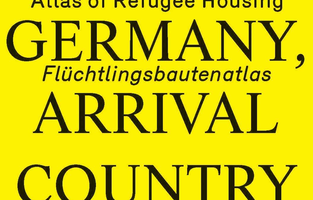 MAKING HEIMAT. GERMANY, ARRIVAL COUNTRY — Flüchtlingsbautenatlas